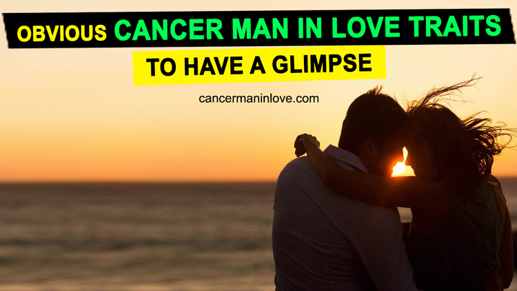 Obvious Cancer Man In Love Traits To Have A Glimpse In 2020